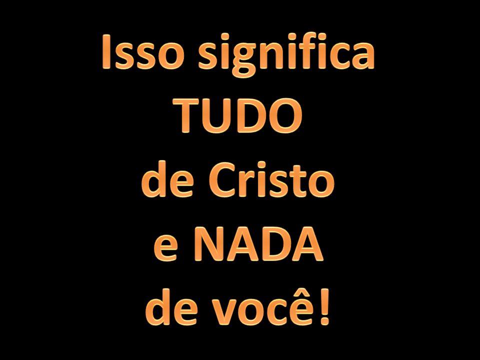 Isso significa TUDO de Cristo e NADA de você!