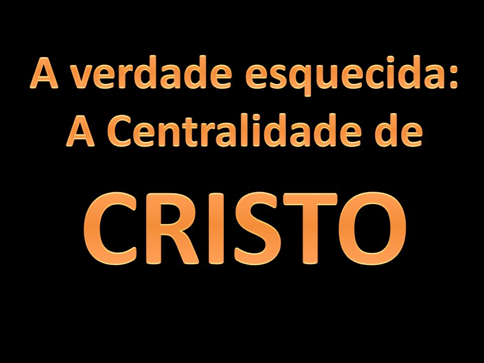 A verdade esquecida: A Centralidade de CRISTO