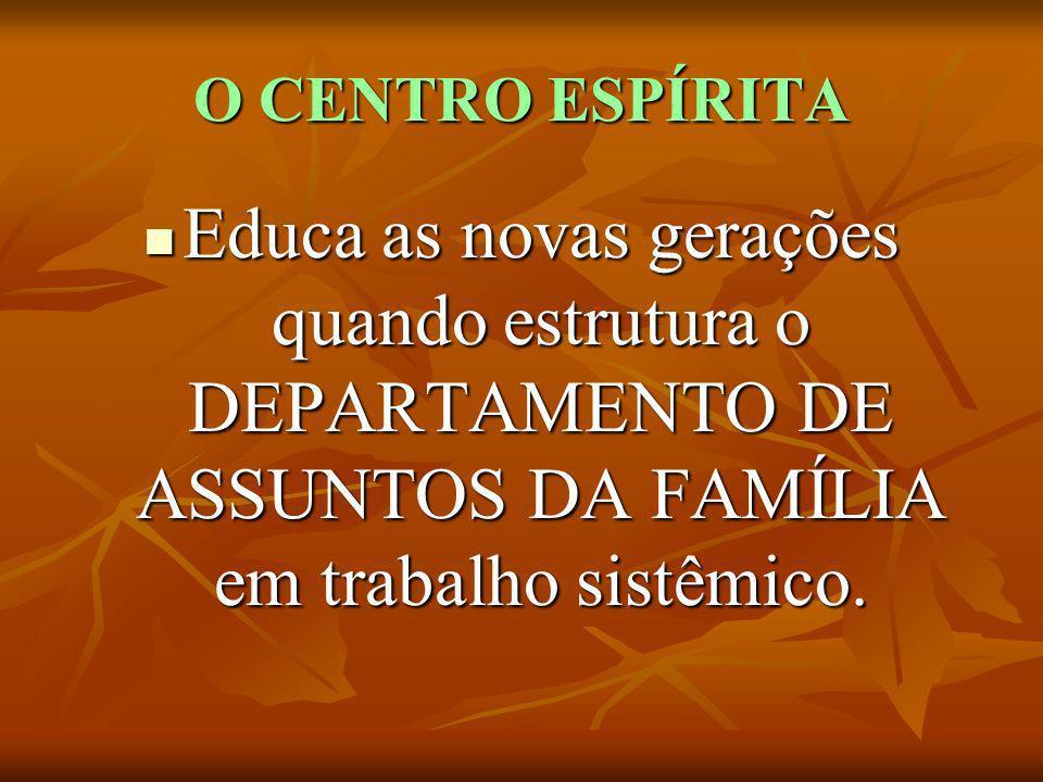 O CENTRO ESPÍRITA Educa as novas gerações quando estrutura o DEPARTAMENTO DE ASSUNTOS DA FAMÍLIA em trabalho sistêmico.