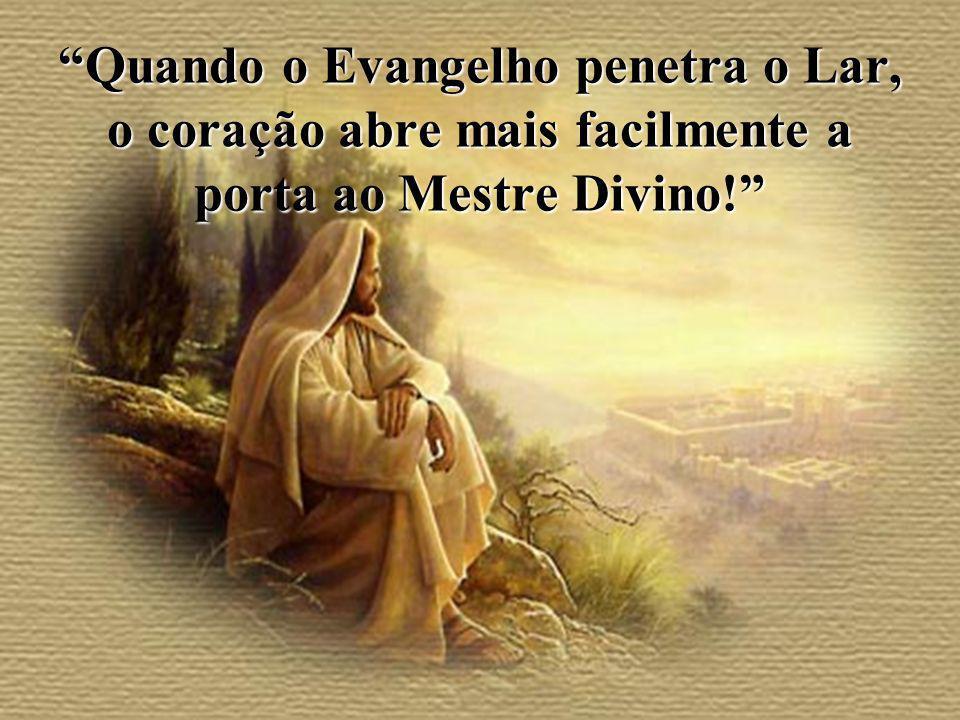Quando o Evangelho penetra o Lar, o coração abre mais facilmente a porta ao Mestre Divino!