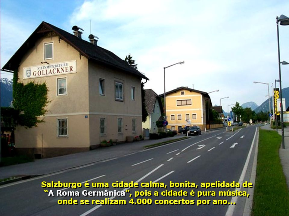 Salzburgo é uma cidade calma, bonita, apelidada de A Roma Germânica , pois a cidade é pura música, onde se realizam 4.000 concertos por ano...