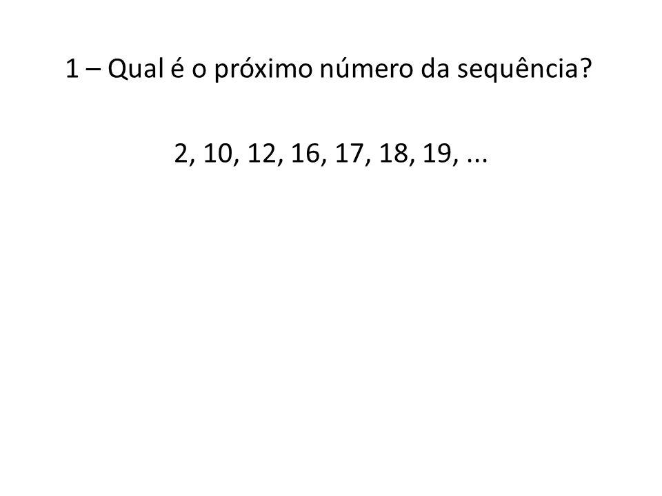 1 – Qual é o próximo número da sequência 2, 10, 12, 16, 17, 18, 19, ...