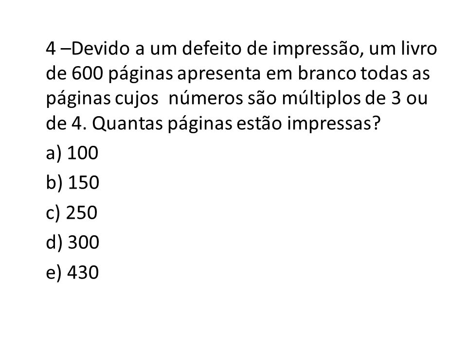 4 –Devido a um defeito de impressão, um livro de 600 páginas apresenta em branco todas as páginas cujos números são múltiplos de 3 ou de 4.