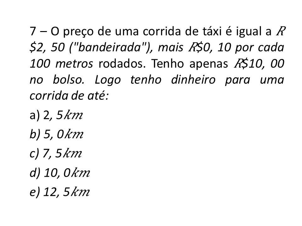 7 – O preço de uma corrida de táxi é igual a 𝑅$2, 50 ( bandeirada ), mais 𝑅$0, 10 por cada 100 metros rodados.