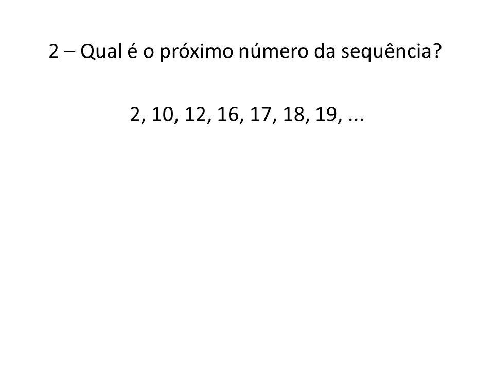 2 – Qual é o próximo número da sequência 2, 10, 12, 16, 17, 18, 19, ...