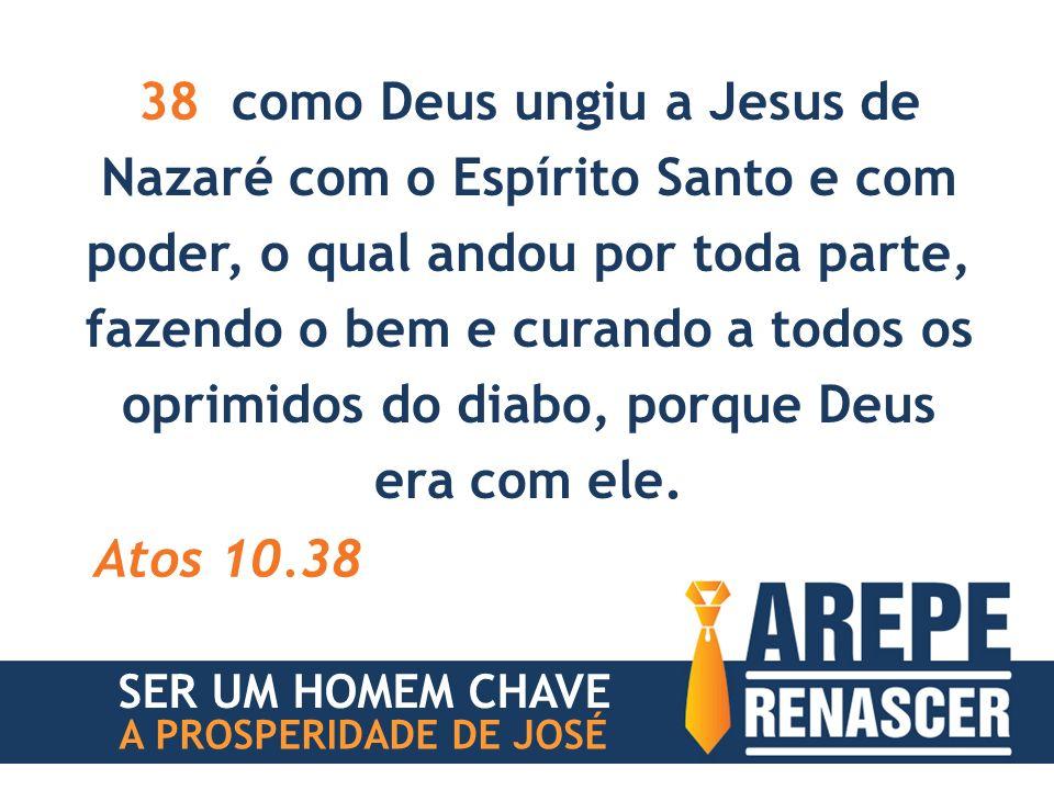 38 como Deus ungiu a Jesus de Nazaré com o Espírito Santo e com poder, o qual andou por toda parte, fazendo o bem e curando a todos os oprimidos do diabo, porque Deus era com ele.