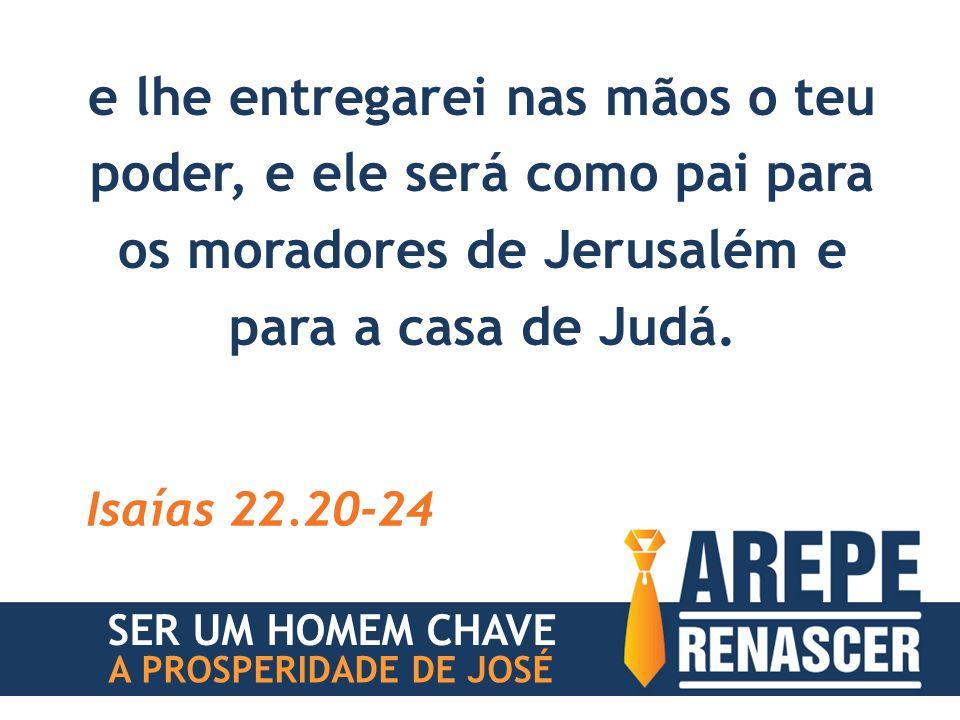 e lhe entregarei nas mãos o teu poder, e ele será como pai para os moradores de Jerusalém e para a casa de Judá.