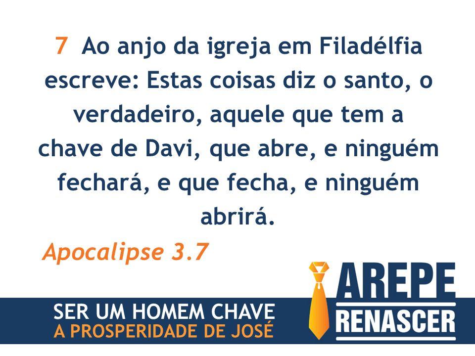 7 Ao anjo da igreja em Filadélfia escreve: Estas coisas diz o santo, o verdadeiro, aquele que tem a chave de Davi, que abre, e ninguém fechará, e que fecha, e ninguém abrirá.