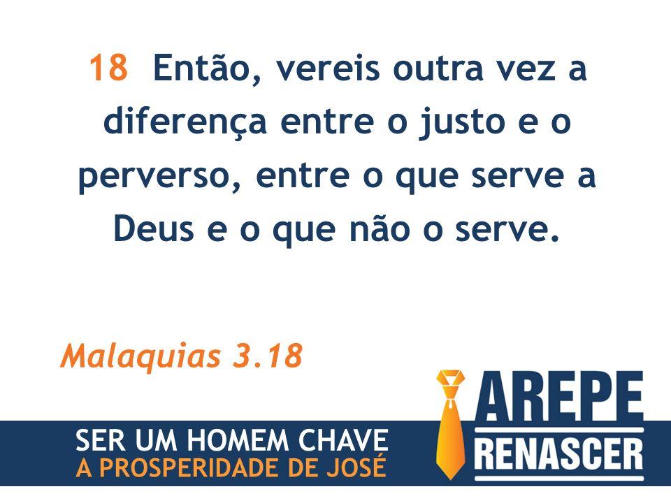 18 Então, vereis outra vez a diferença entre o justo e o perverso, entre o que serve a Deus e o que não o serve.