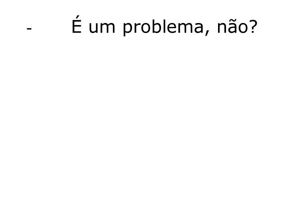 - É um problema, não