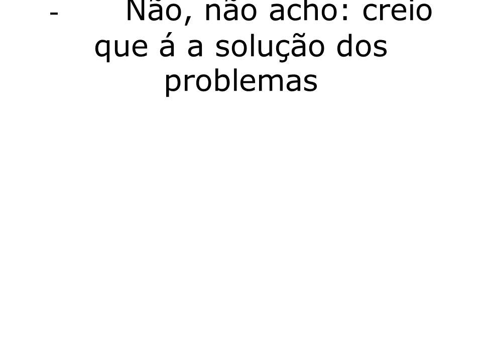 - Não, não acho: creio que á a solução dos problemas
