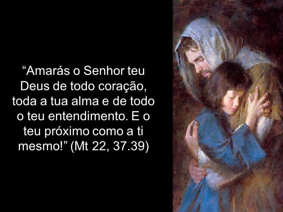 Amarás o Senhor teu Deus de todo coração, toda a tua alma e de todo o teu entendimento.