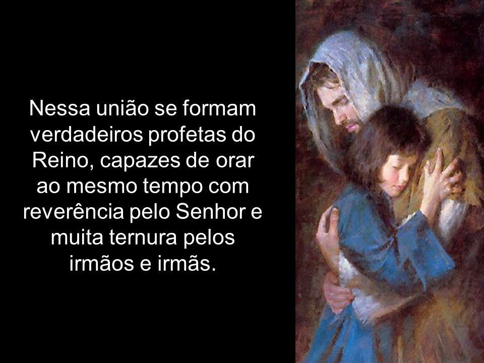 Nessa união se formam verdadeiros profetas do Reino, capazes de orar ao mesmo tempo com reverência pelo Senhor e muita ternura pelos irmãos e irmãs.