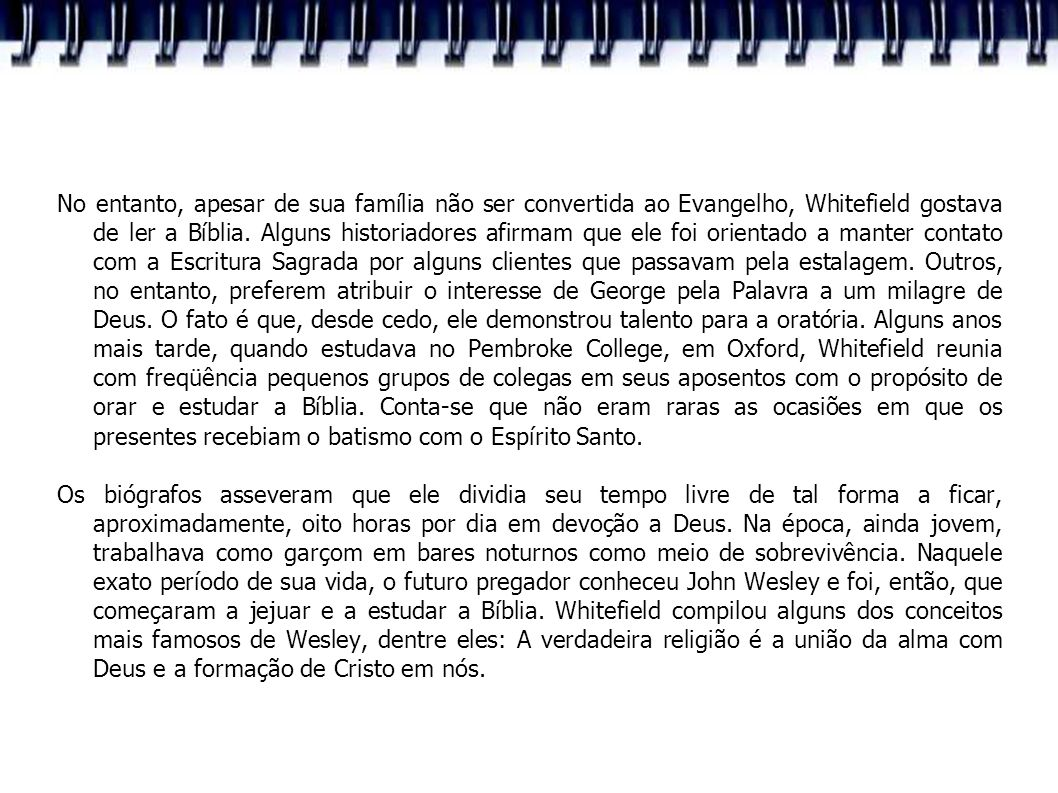 No entanto, apesar de sua família não ser convertida ao Evangelho, Whitefield gostava de ler a Bíblia. Alguns historiadores afirmam que ele foi orientado a manter contato com a Escritura Sagrada por alguns clientes que passavam pela estalagem. Outros, no entanto, preferem atribuir o interesse de George pela Palavra a um milagre de Deus. O fato é que, desde cedo, ele demonstrou talento para a oratória. Alguns anos mais tarde, quando estudava no Pembroke College, em Oxford, Whitefield reunia com freqüência pequenos grupos de colegas em seus aposentos com o propósito de orar e estudar a Bíblia. Conta-se que não eram raras as ocasiões em que os presentes recebiam o batismo com o Espírito Santo.