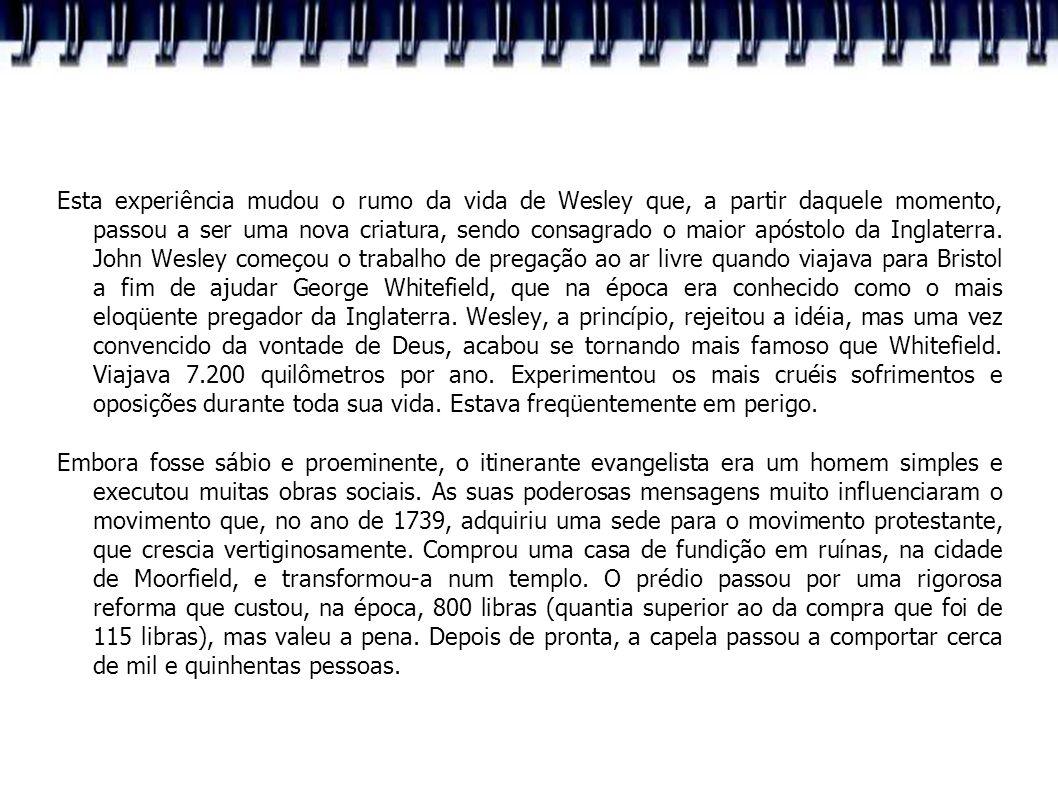 Esta experiência mudou o rumo da vida de Wesley que, a partir daquele momento, passou a ser uma nova criatura, sendo consagrado o maior apóstolo da Inglaterra. John Wesley começou o trabalho de pregação ao ar livre quando viajava para Bristol a fim de ajudar George Whitefield, que na época era conhecido como o mais eloqüente pregador da Inglaterra. Wesley, a princípio, rejeitou a idéia, mas uma vez convencido da vontade de Deus, acabou se tornando mais famoso que Whitefield. Viajava 7.200 quilômetros por ano. Experimentou os mais cruéis sofrimentos e oposições durante toda sua vida. Estava freqüentemente em perigo.