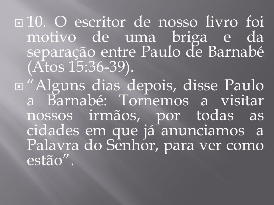 10. O escritor de nosso livro foi motivo de uma briga e da separação entre Paulo de Barnabé (Atos 15:36-39).