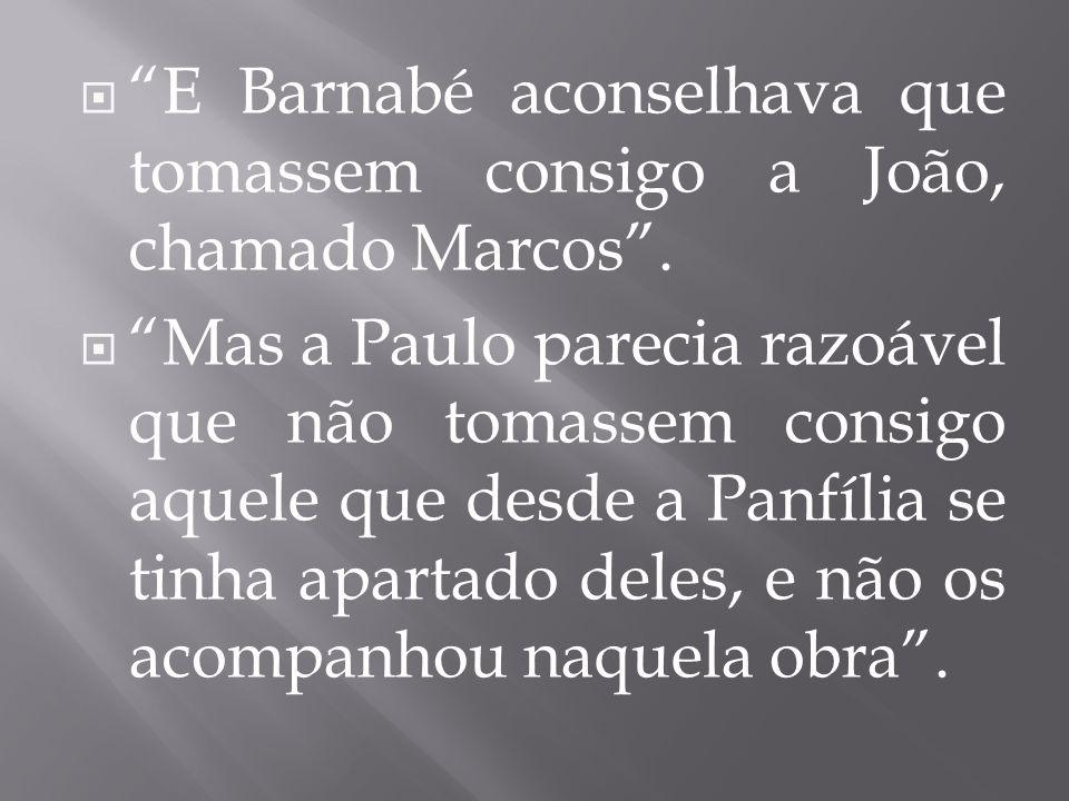E Barnabé aconselhava que tomassem consigo a João, chamado Marcos .