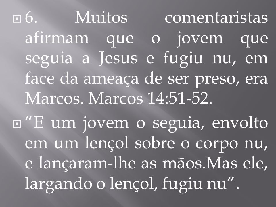 6. Muitos comentaristas afirmam que o jovem que seguia a Jesus e fugiu nu, em face da ameaça de ser preso, era Marcos. Marcos 14:51-52.