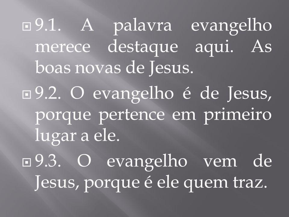 9.1. A palavra evangelho merece destaque aqui. As boas novas de Jesus.