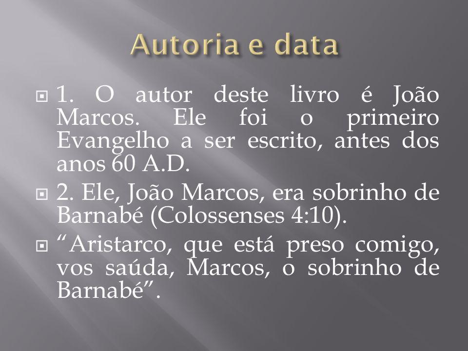 Autoria e data 1. O autor deste livro é João Marcos. Ele foi o primeiro Evangelho a ser escrito, antes dos anos 60 A.D.
