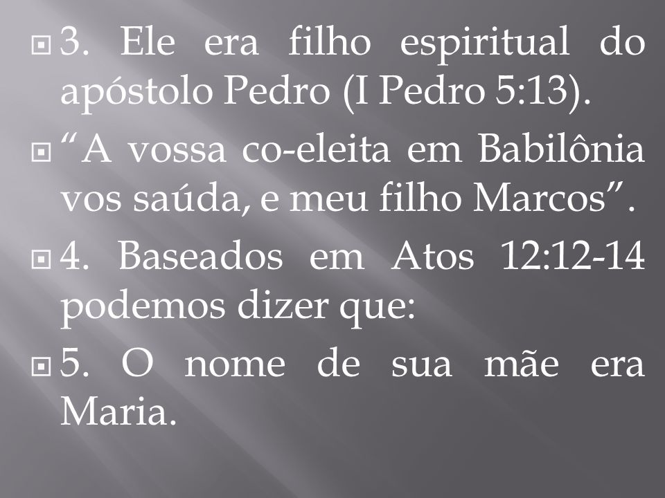 3. Ele era filho espiritual do apóstolo Pedro (I Pedro 5:13).