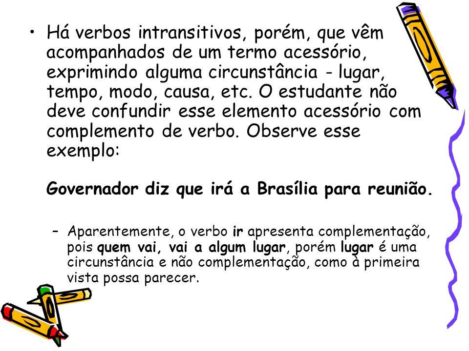 Há verbos intransitivos, porém, que vêm acompanhados de um termo acessório, exprimindo alguma circunstância - lugar, tempo, modo, causa, etc. O estudante não deve confundir esse elemento acessório com complemento de verbo. Observe esse exemplo: Governador diz que irá a Brasília para reunião.