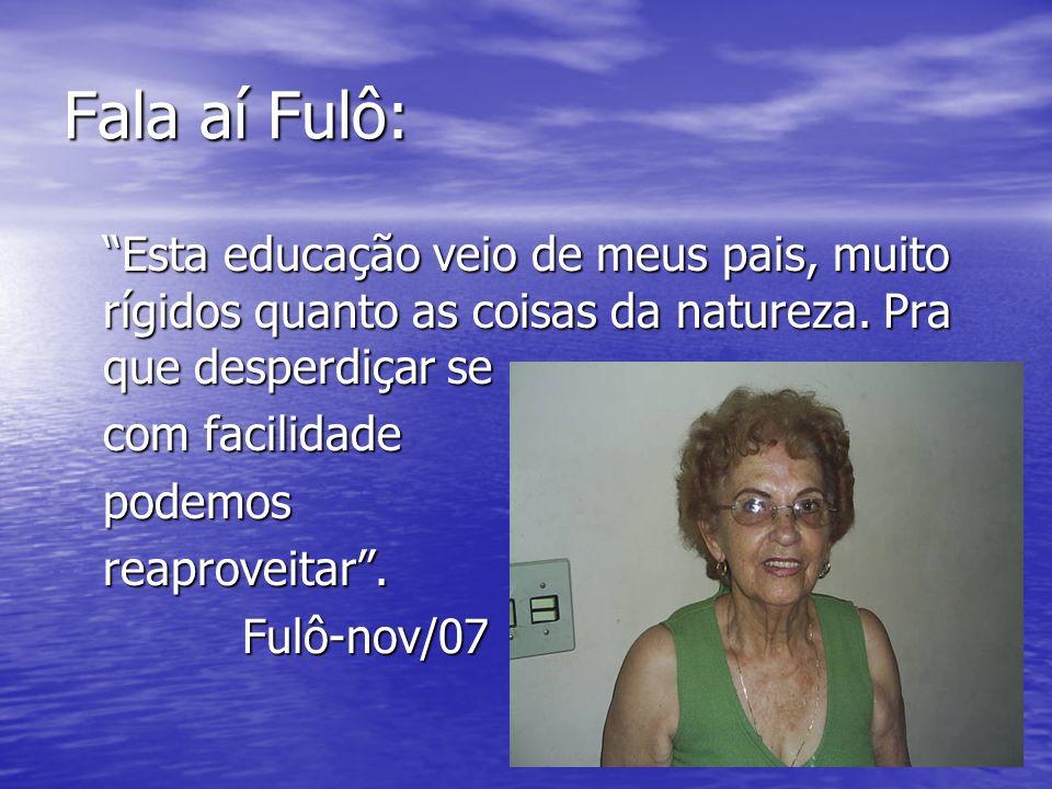 Fala aí Fulô: Esta educação veio de meus pais, muito rígidos quanto as coisas da natureza. Pra que desperdiçar se.