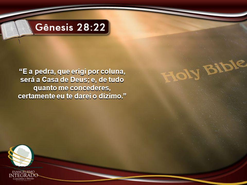 E a pedra, que erigi por coluna, será a Casa de Deus; e, de tudo quanto me concederes, certamente eu te darei o dízimo.
