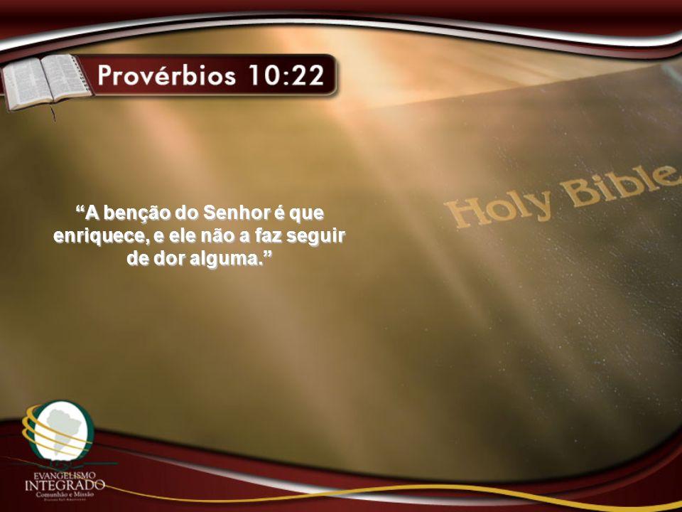 A benção do Senhor é que enriquece, e ele não a faz seguir de dor alguma.