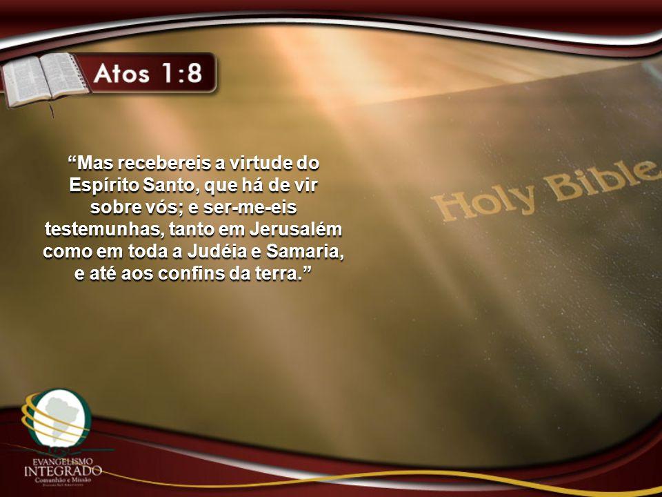 Mas recebereis a virtude do Espírito Santo, que há de vir sobre vós; e ser-me-eis testemunhas, tanto em Jerusalém como em toda a Judéia e Samaria, e até aos confins da terra.