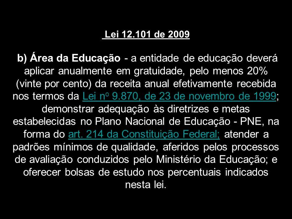 Lei 12.101 de 2009 b) Área da Educação - a entidade de educação deverá aplicar anualmente em gratuidade, pelo menos 20% (vinte por cento) da receita anual efetivamente recebida nos termos da Lei no 9.870, de 23 de novembro de 1999; demonstrar adequação às diretrizes e metas estabelecidas no Plano Nacional de Educação - PNE, na forma do art.