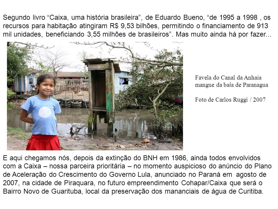 Segundo livro Caixa, uma história brasileira , de Eduardo Bueno, de 1995 a 1998 , os recursos para habitação atingiram R$ 9,53 bilhões, permitindo o financiamento de 913 mil unidades, beneficiando 3,55 milhões de brasileiros . Mas muito ainda há por fazer...
