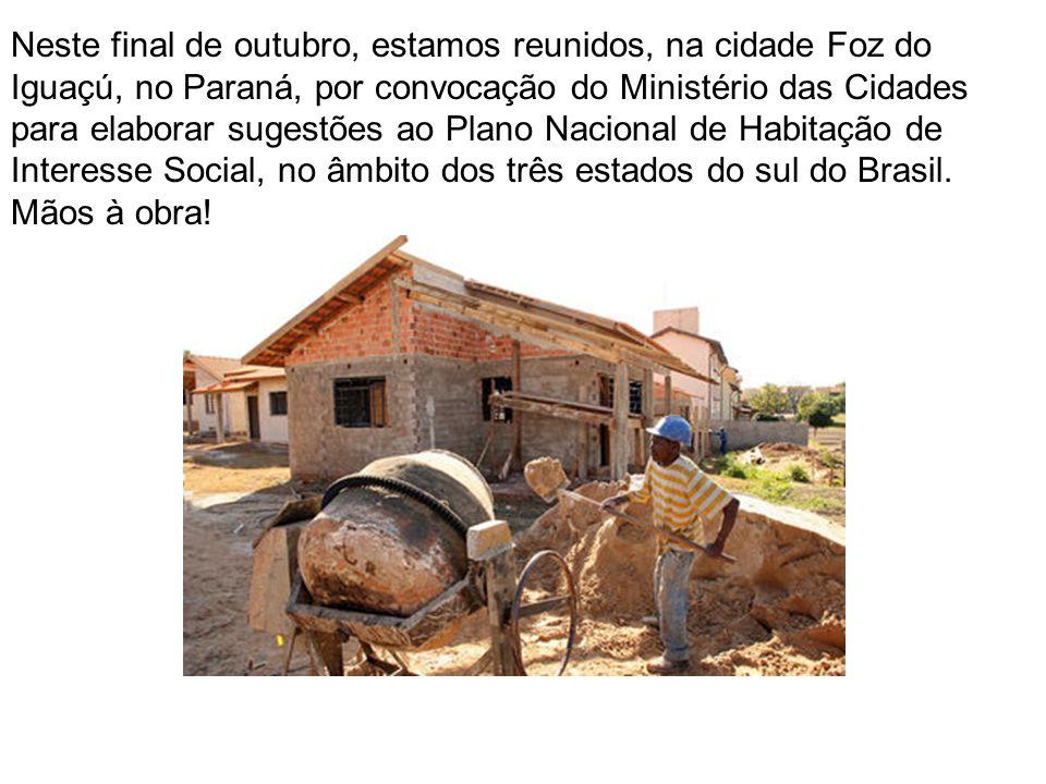 Neste final de outubro, estamos reunidos, na cidade Foz do Iguaçú, no Paraná, por convocação do Ministério das Cidades para elaborar sugestões ao Plano Nacional de Habitação de Interesse Social, no âmbito dos três estados do sul do Brasil.