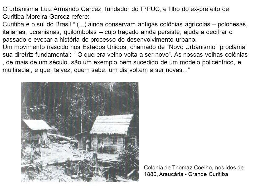 O urbanisma Luiz Armando Garcez, fundador do IPPUC, e filho do ex-prefeito de Curitiba Moreira Garcez refere:
