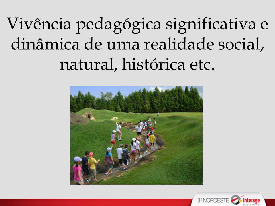 Vivência pedagógica significativa e dinâmica de uma realidade social, natural, histórica etc.