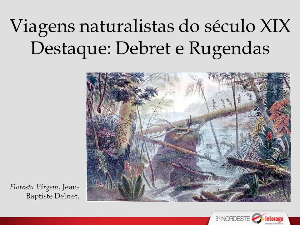Viagens naturalistas do século XIX Destaque: Debret e Rugendas