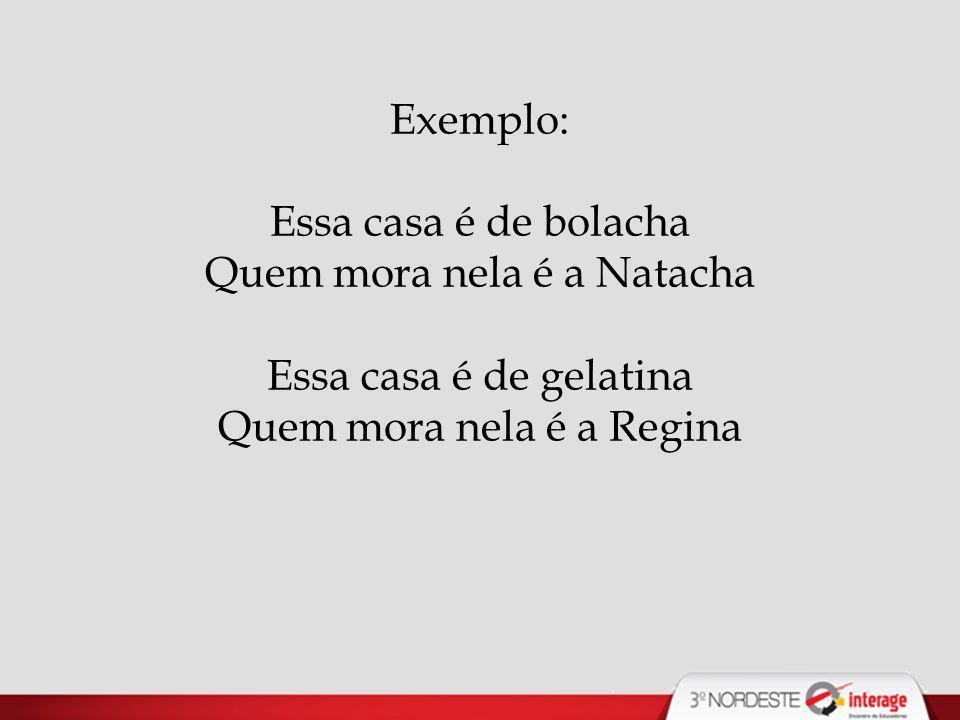 Exemplo: Essa casa é de bolacha Quem mora nela é a Natacha Essa casa é de gelatina Quem mora nela é a Regina.