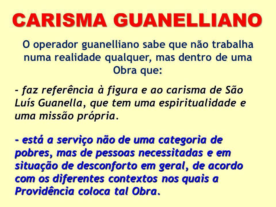 CARISMA GUANELLIANO O operador guanelliano sabe que não trabalha numa realidade qualquer, mas dentro de uma Obra que: