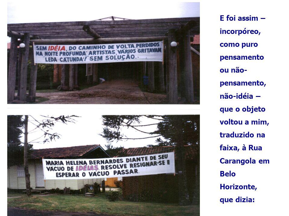 E foi assim – incorpóreo, como puro pensamento ou não-pensamento, não-idéia – que o objeto voltou a mim, traduzido na faixa, à Rua Carangola em Belo Horizonte, que dizia: