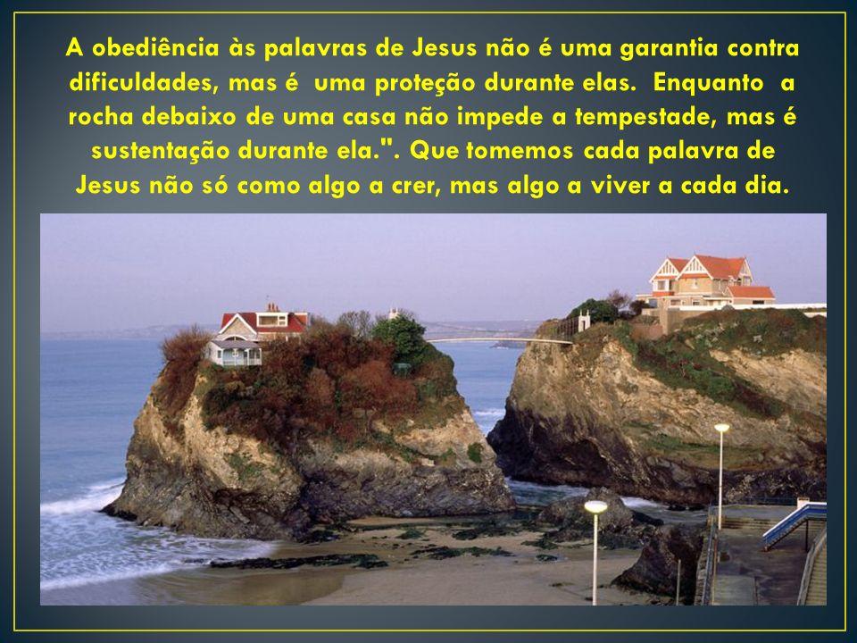 A obediência às palavras de Jesus não é uma garantia contra dificuldades, mas é uma proteção durante elas.