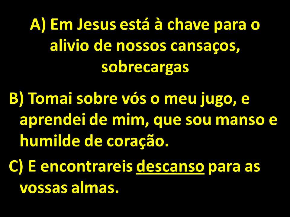 A) Em Jesus está à chave para o alivio de nossos cansaços, sobrecargas
