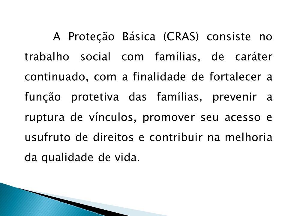 A Proteção Básica (CRAS) consiste no trabalho social com famílias, de caráter continuado, com a finalidade de fortalecer a função protetiva das famílias, prevenir a ruptura de vínculos, promover seu acesso e usufruto de direitos e contribuir na melhoria da qualidade de vida.