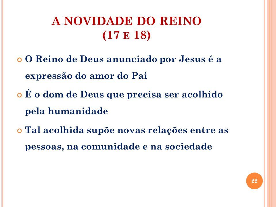 A NOVIDADE DO REINO (17 e 18) O Reino de Deus anunciado por Jesus é a expressão do amor do Pai.