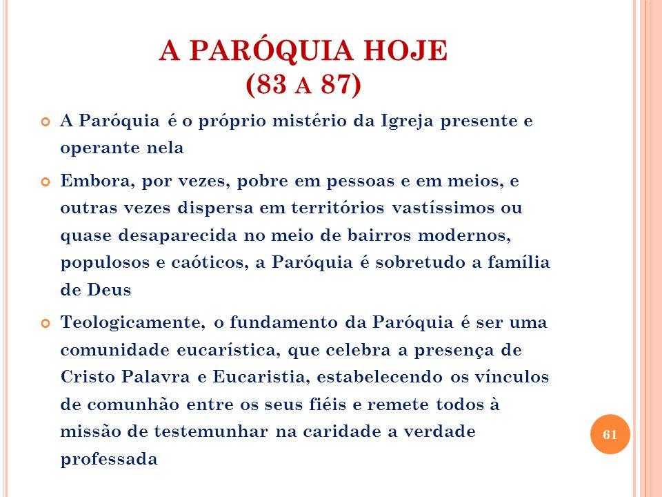 A PARÓQUIA HOJE (83 a 87) A Paróquia é o próprio mistério da Igreja presente e operante nela.