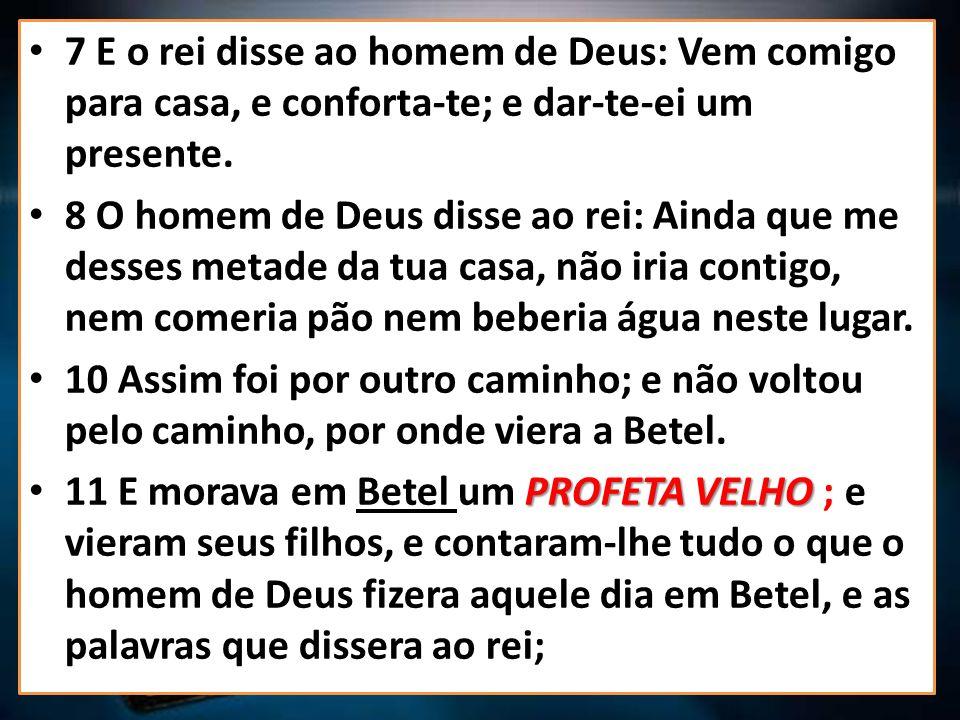 7 E o rei disse ao homem de Deus: Vem comigo para casa, e conforta-te; e dar-te-ei um presente.