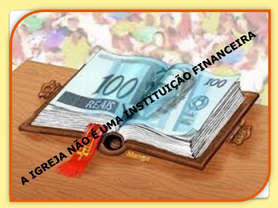 A IGREJA NÃO É UMA INSTITUIÇÃO FINANCEIRA