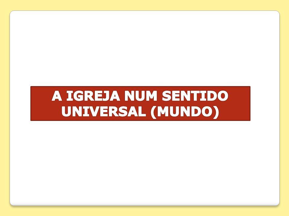A IGREJA NUM SENTIDO UNIVERSAL (MUNDO)