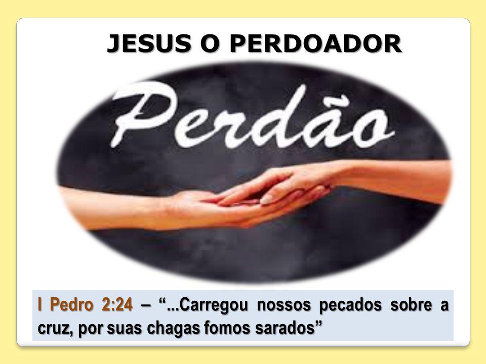 JESUS O PERDOADOR I Pedro 2:24 – ...Carregou nossos pecados sobre a cruz, por suas chagas fomos sarados