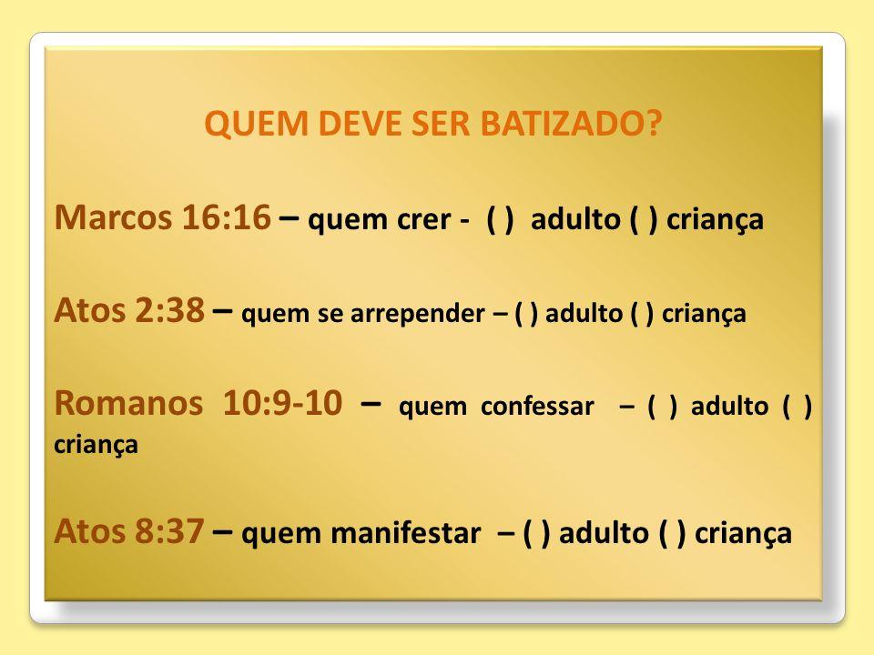 QUEM DEVE SER BATIZADO Marcos 16:16 – quem crer - ( ) adulto ( ) criança. Atos 2:38 – quem se arrepender – ( ) adulto ( ) criança.