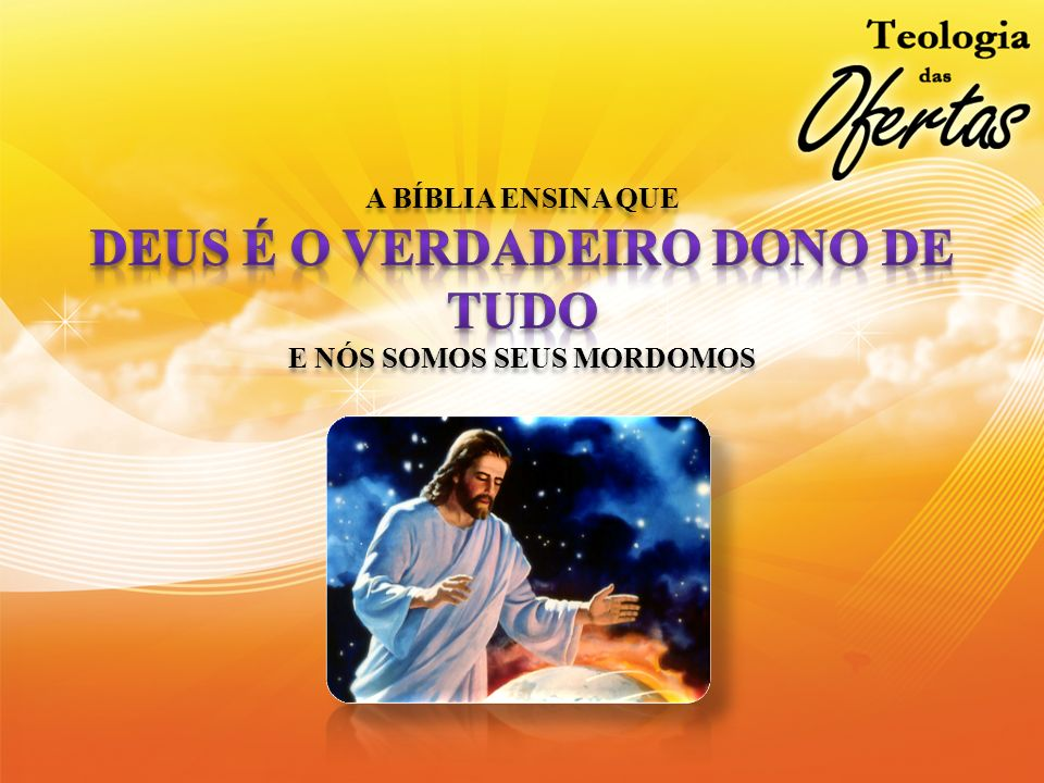 A BÍBLIA ENSINA QUE DEUS É O VERDADEIRO DONO DE TUDO E NÓS SOMOS SEUS MORDOMOS